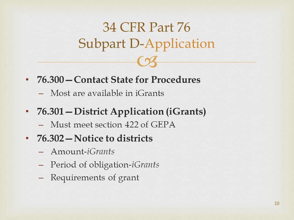 34 CFR Part 76 Subpart D-Application 76.300Contact State for Procedures – Most are available in iGrants 76.301District Application (iGrants) – Must meet section 422 of GEPA 76.302Notice to districts – Amount- iGrants – Period of obligation- iGrants – Requirements of grant 10