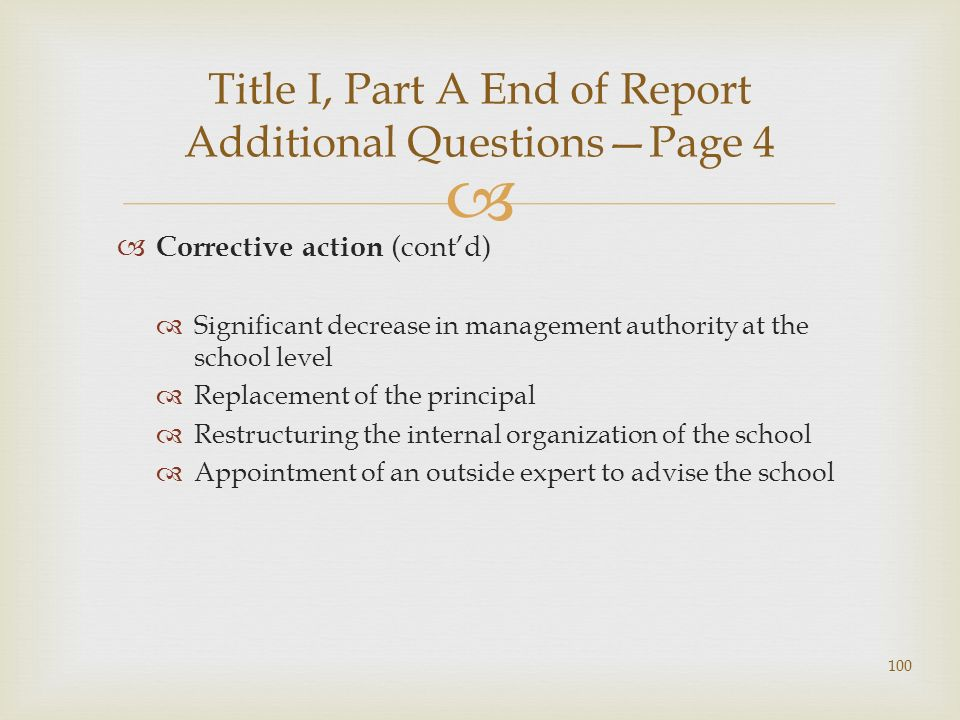 Corrective action (contd) Significant decrease in management authority at the school level Replacement of the principal Restructuring the internal organization of the school Appointment of an outside expert to advise the school Title I, Part A End of Report Additional QuestionsPage 4 100