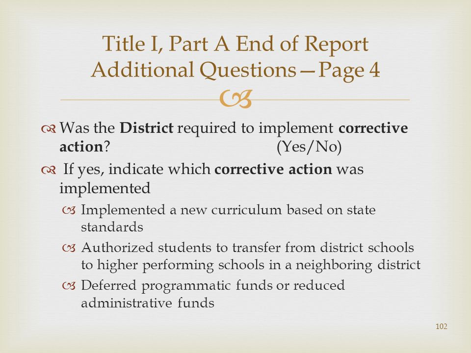 Was the District required to implement corrective action (Yes/No) If yes, indicate which corrective action was implemented Implemented a new curriculum based on state standards Authorized students to transfer from district schools to higher performing schools in a neighboring district Deferred programmatic funds or reduced administrative funds Title I, Part A End of Report Additional QuestionsPage 4 102