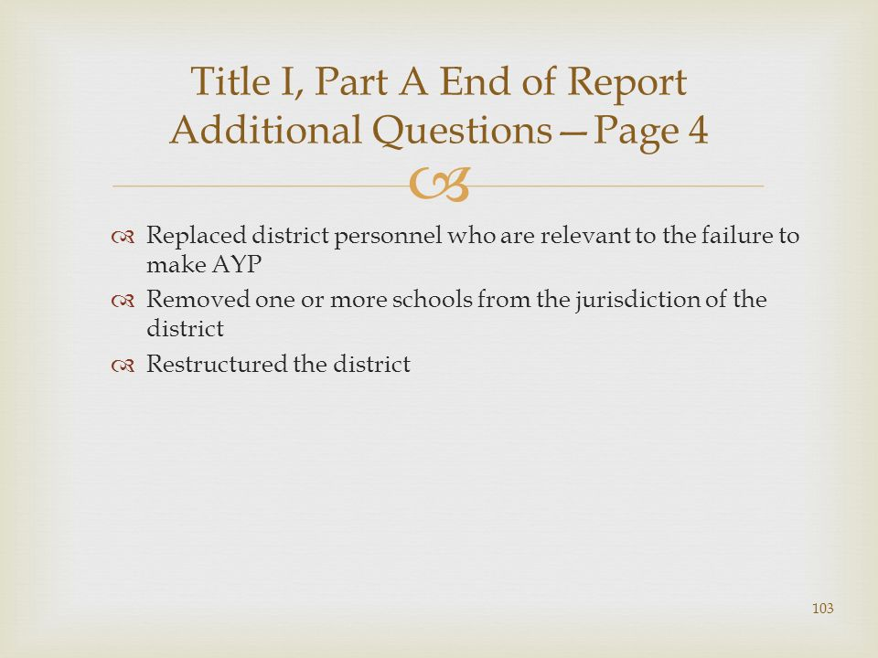 Replaced district personnel who are relevant to the failure to make AYP Removed one or more schools from the jurisdiction of the district Restructured the district Title I, Part A End of Report Additional QuestionsPage 4 103