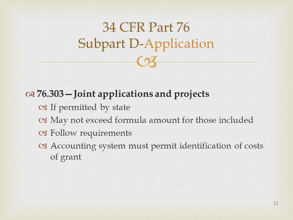 34 CFR Part 76 Subpart D-Application 76.303Joint applications and projects If permitted by state May not exceed formula amount for those included Follow requirements Accounting system must permit identification of costs of grant 11