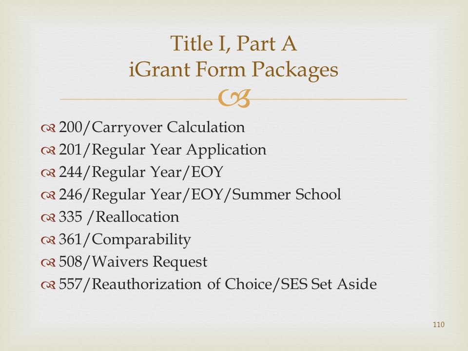200/Carryover Calculation 201/Regular Year Application 244/Regular Year/EOY 246/Regular Year/EOY/Summer School 335 /Reallocation 361/Comparability 508/Waivers Request 557/Reauthorization of Choice/SES Set Aside Title I, Part A iGrant Form Packages 110
