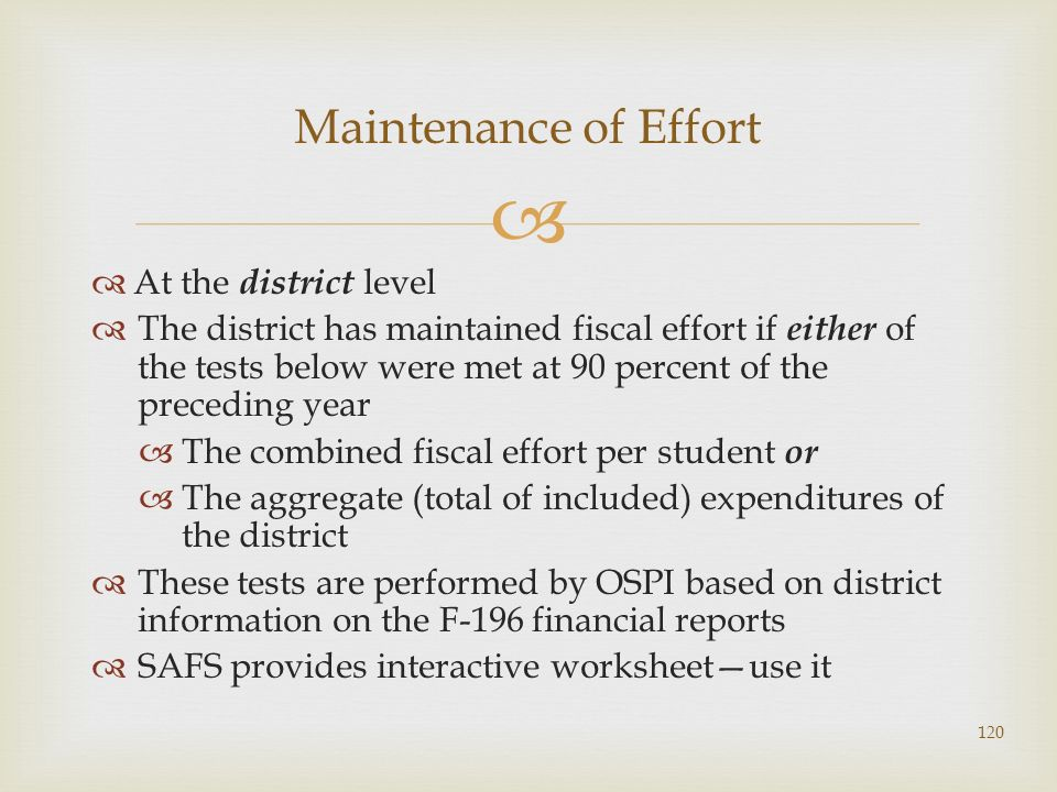 At the district level The district has maintained fiscal effort if either of the tests below were met at 90 percent of the preceding year The combined fiscal effort per student or The aggregate (total of included) expenditures of the district These tests are performed by OSPI based on district information on the F-196 financial reports SAFS provides interactive worksheetuse it Maintenance of Effort 120