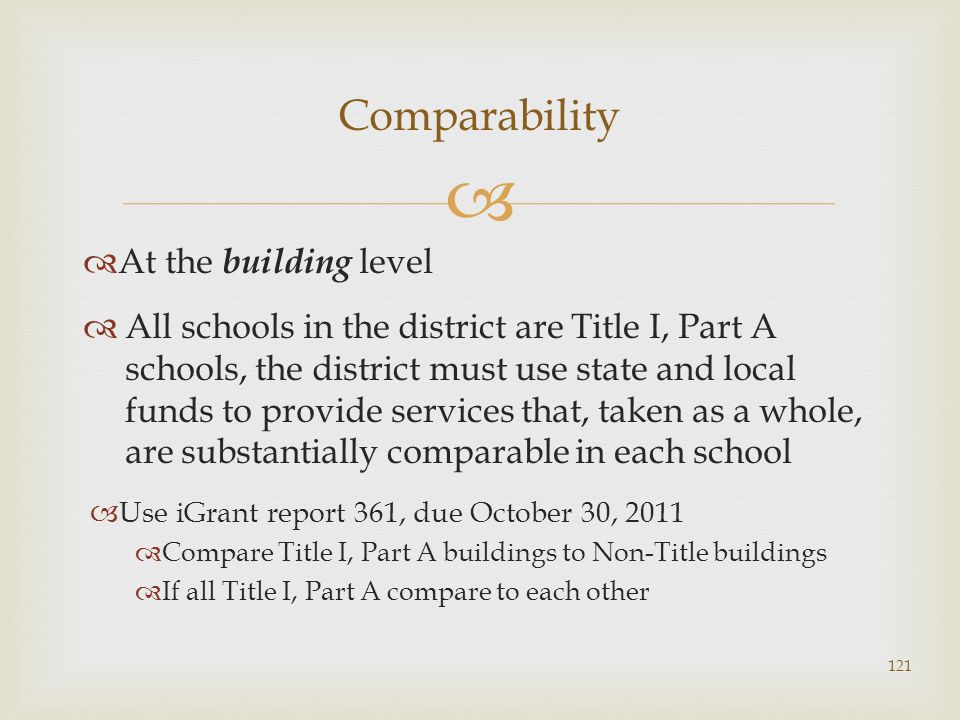 At the building level All schools in the district are Title I, Part A schools, the district must use state and local funds to provide services that, taken as a whole, are substantially comparable in each school Use iGrant report 361, due October 30, 2011 Compare Title I, Part A buildings to Non-Title buildings If all Title I, Part A compare to each other Comparability 121