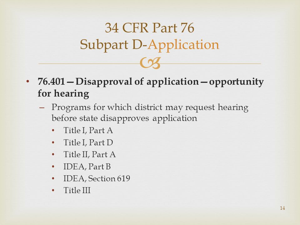 34 CFR Part 76 Subpart D-Application 76.401Disapproval of applicationopportunity for hearing – Programs for which district may request hearing before state disapproves application Title I, Part A Title I, Part D Title II, Part A IDEA, Part B IDEA, Section 619 Title III 14