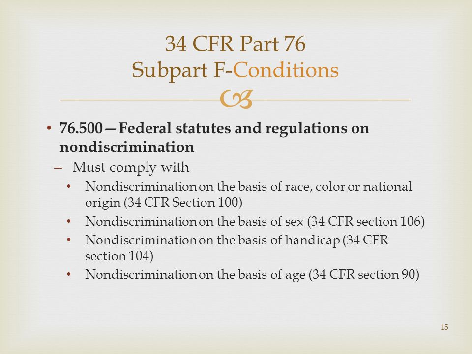 34 CFR Part 76 Subpart F-Conditions 76.500Federal statutes and regulations on nondiscrimination – Must comply with Nondiscrimination on the basis of race, color or national origin (34 CFR Section 100) Nondiscrimination on the basis of sex (34 CFR section 106) Nondiscrimination on the basis of handicap (34 CFR section 104) Nondiscrimination on the basis of age (34 CFR section 90) 15