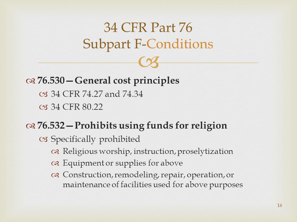 34 CFR Part 76 Subpart F-Conditions 76.530General cost principles 34 CFR 74.27 and 74.34 34 CFR 80.22 76.532Prohibits using funds for religion Specifically prohibited Religious worship, instruction, proselytization Equipment or supplies for above Construction, remodeling, repair, operation, or maintenance of facilities used for above purposes 16