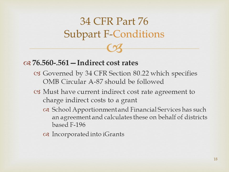 34 CFR Part 76 Subpart F-Conditions 76.560-.561Indirect cost rates Governed by 34 CFR Section 80.22 which specifies OMB Circular A-87 should be followed Must have current indirect cost rate agreement to charge indirect costs to a grant School Apportionment and Financial Services has such an agreement and calculates these on behalf of districts based F-196 Incorporated into iGrants 18