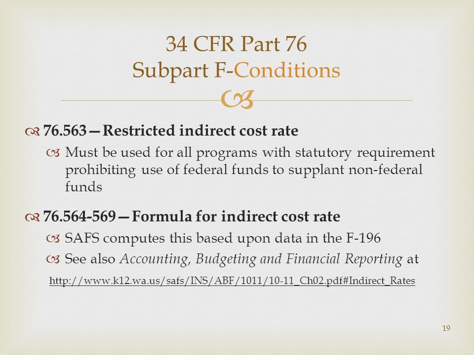 34 CFR Part 76 Subpart F-Conditions 76.563Restricted indirect cost rate Must be used for all programs with statutory requirement prohibiting use of federal funds to supplant non-federal funds 76.564-569Formula for indirect cost rate SAFS computes this based upon data in the F-196 See also Accounting, Budgeting and Financial Reporting at http://www.k12.wa.us/safs/INS/ABF/1011/10-11_Ch02.pdf#Indirect_Rates 19