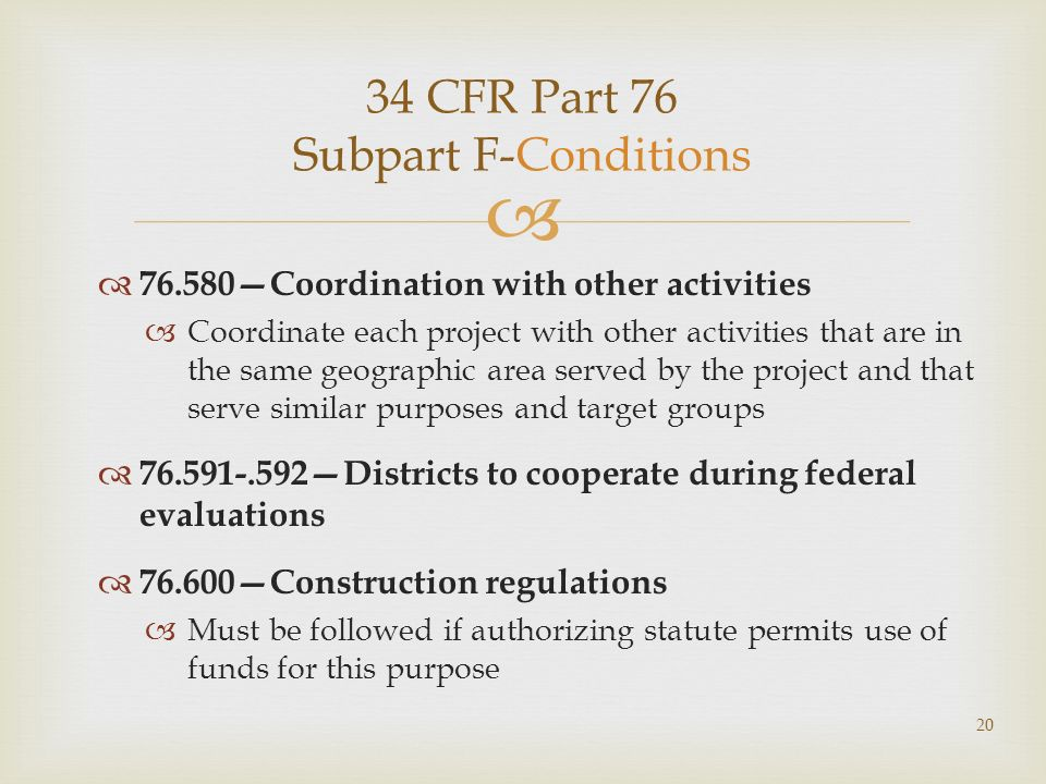 34 CFR Part 76 Subpart F-Conditions 76.580Coordination with other activities Coordinate each project with other activities that are in the same geographic area served by the project and that serve similar purposes and target groups 76.591-.592Districts to cooperate during federal evaluations 76.600Construction regulations Must be followed if authorizing statute permits use of funds for this purpose 20