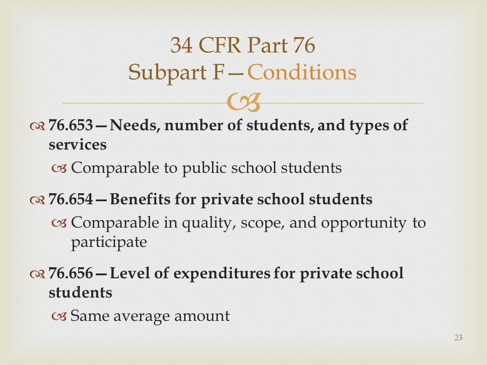 34 CFR Part 76 Subpart FConditions 76.653Needs, number of students, and types of services Comparable to public school students 76.654Benefits for private school students Comparable in quality, scope, and opportunity to participate 76.656Level of expenditures for private school students Same average amount 23