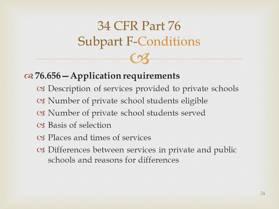 34 CFR Part 76 Subpart F-Conditions 76.656Application requirements Description of services provided to private schools Number of private school students eligible Number of private school students served Basis of selection Places and times of services Differences between services in private and public schools and reasons for differences 24