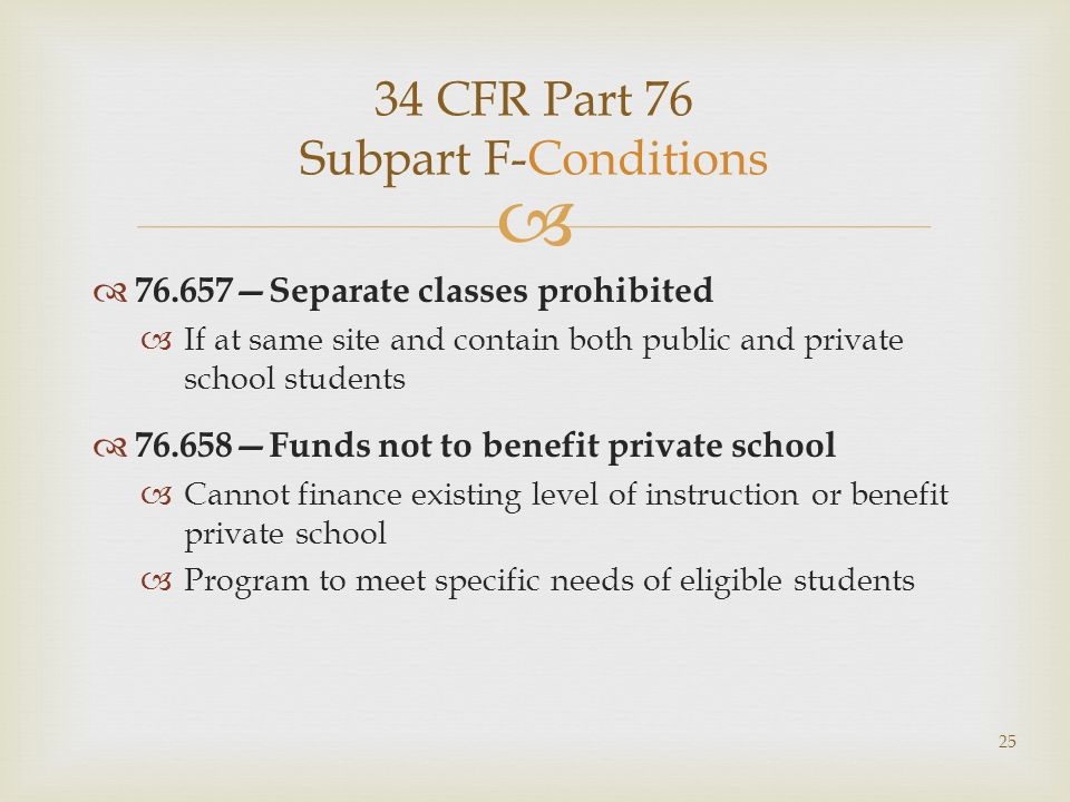 34 CFR Part 76 Subpart F-Conditions 76.657Separate classes prohibited If at same site and contain both public and private school students 76.658Funds not to benefit private school Cannot finance existing level of instruction or benefit private school Program to meet specific needs of eligible students 25