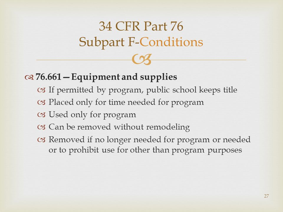 34 CFR Part 76 Subpart F-Conditions 76.661Equipment and supplies If permitted by program, public school keeps title Placed only for time needed for program Used only for program Can be removed without remodeling Removed if no longer needed for program or needed or to prohibit use for other than program purposes 27