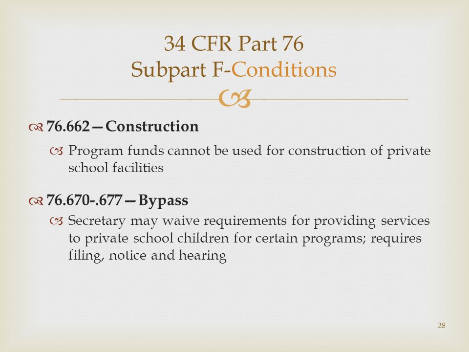 34 CFR Part 76 Subpart F-Conditions 76.662Construction Program funds cannot be used for construction of private school facilities 76.670-.677Bypass Secretary may waive requirements for providing services to private school children for certain programs; requires filing, notice and hearing 28