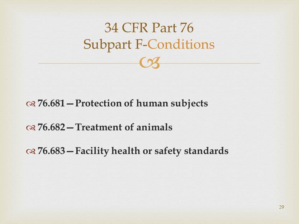 34 CFR Part 76 Subpart F-Conditions 76.681Protection of human subjects 76.682Treatment of animals 76.683Facility health or safety standards 29