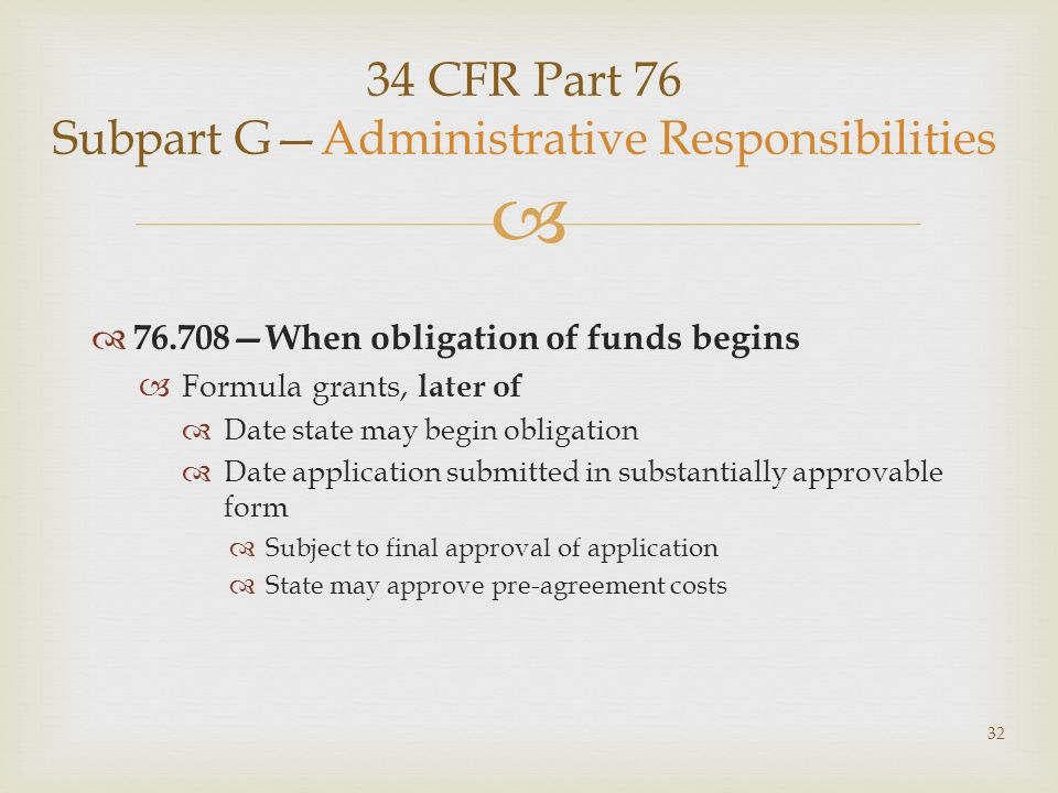 34 CFR Part 76 Subpart GAdministrative Responsibilities 76.708When obligation of funds begins Formula grants, later of Date state may begin obligation Date application submitted in substantially approvable form Subject to final approval of application State may approve pre-agreement costs 32
