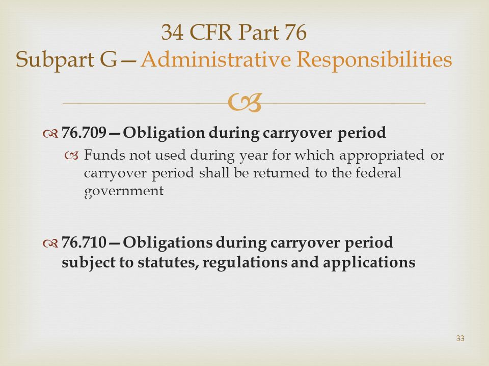 34 CFR Part 76 Subpart GAdministrative Responsibilities 76.709Obligation during carryover period Funds not used during year for which appropriated or carryover period shall be returned to the federal government 76.710Obligations during carryover period subject to statutes, regulations and applications 33