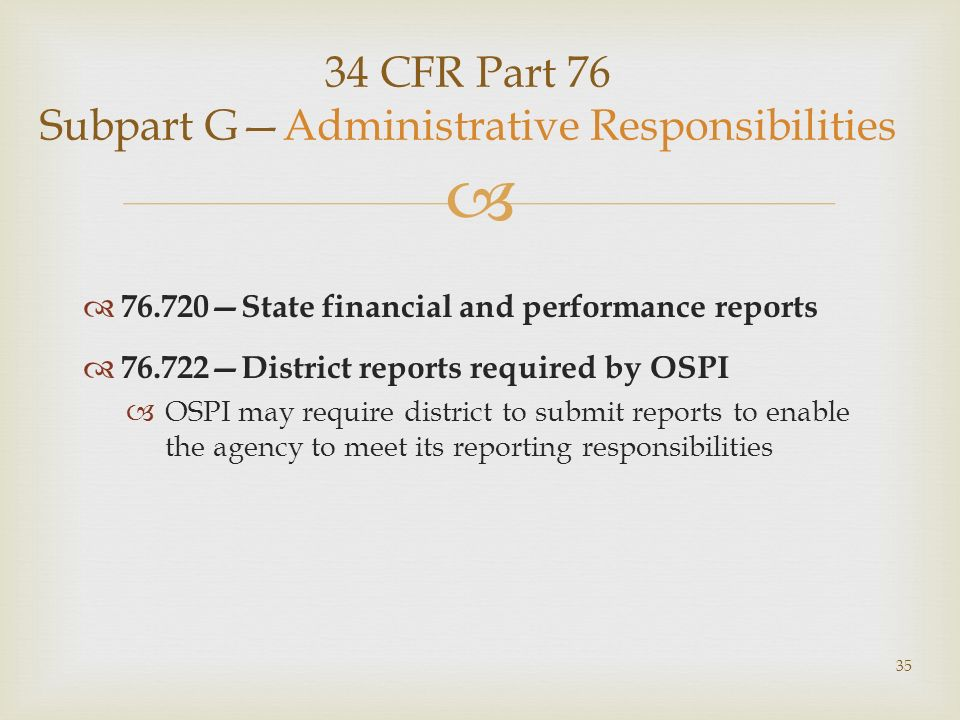 34 CFR Part 76 Subpart GAdministrative Responsibilities 76.720State financial and performance reports 76.722District reports required by OSPI OSPI may require district to submit reports to enable the agency to meet its reporting responsibilities 35