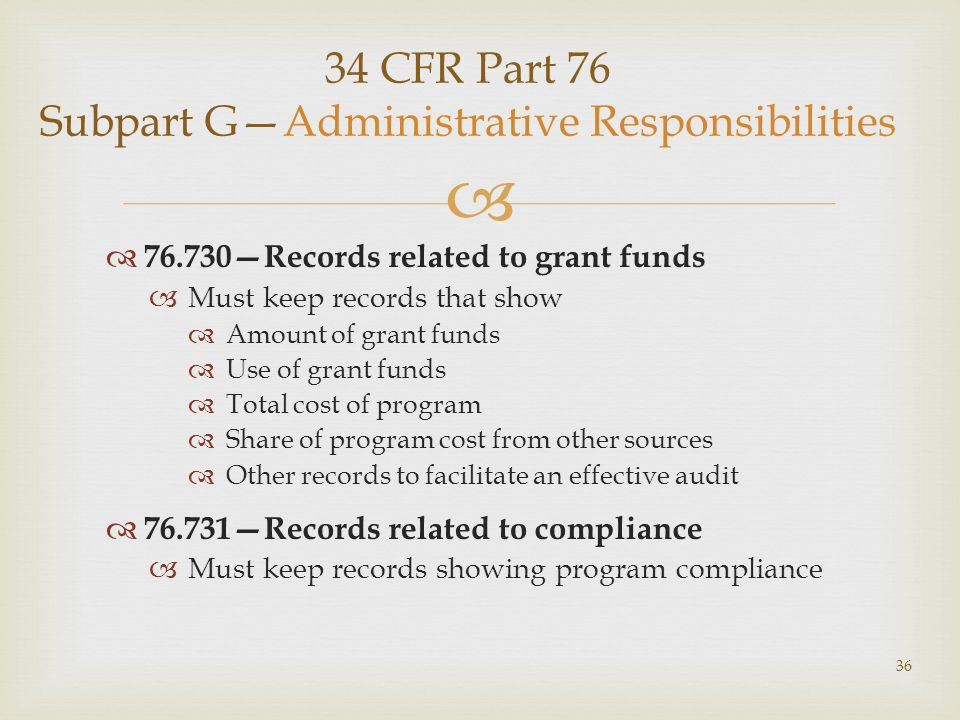 34 CFR Part 76 Subpart GAdministrative Responsibilities 76.730Records related to grant funds Must keep records that show Amount of grant funds Use of grant funds Total cost of program Share of program cost from other sources Other records to facilitate an effective audit 76.731Records related to compliance Must keep records showing program compliance 36