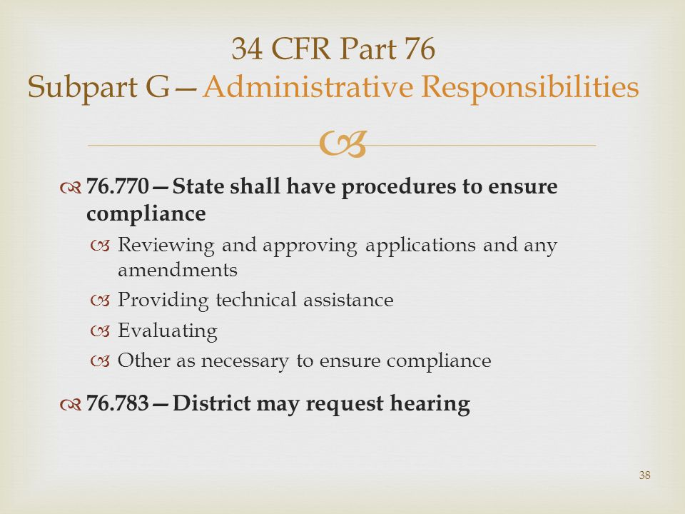 34 CFR Part 76 Subpart GAdministrative Responsibilities 76.770State shall have procedures to ensure compliance Reviewing and approving applications and any amendments Providing technical assistance Evaluating Other as necessary to ensure compliance 76.783District may request hearing 38