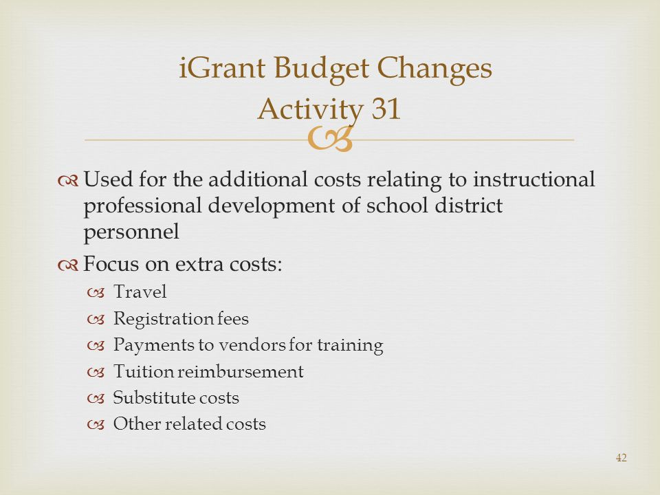 Used for the additional costs relating to instructional professional development of school district personnel Focus on extra costs: Travel Registration fees Payments to vendors for training Tuition reimbursement Substitute costs Other related costs iGrant Budget Changes Activity 31 42