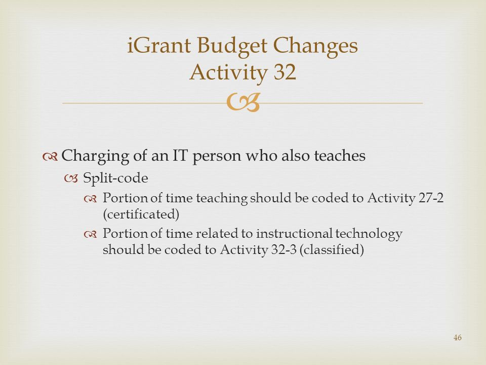 Charging of an IT person who also teaches Split-code Portion of time teaching should be coded to Activity 27-2 (certificated) Portion of time related to instructional technology should be coded to Activity 32-3 (classified) iGrant Budget Changes Activity 32 46