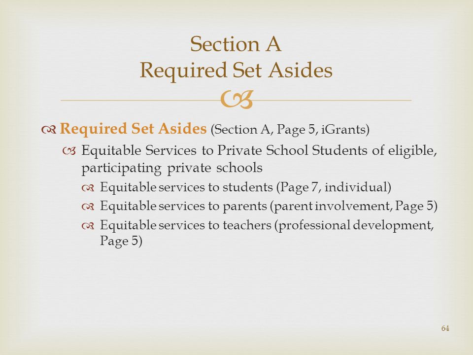 Section A Required Set Asides Required Set Asides (Section A, Page 5, iGrants) Equitable Services to Private School Students of eligible, participating private schools Equitable services to students (Page 7, individual) Equitable services to parents (parent involvement, Page 5) Equitable services to teachers (professional development, Page 5) 64