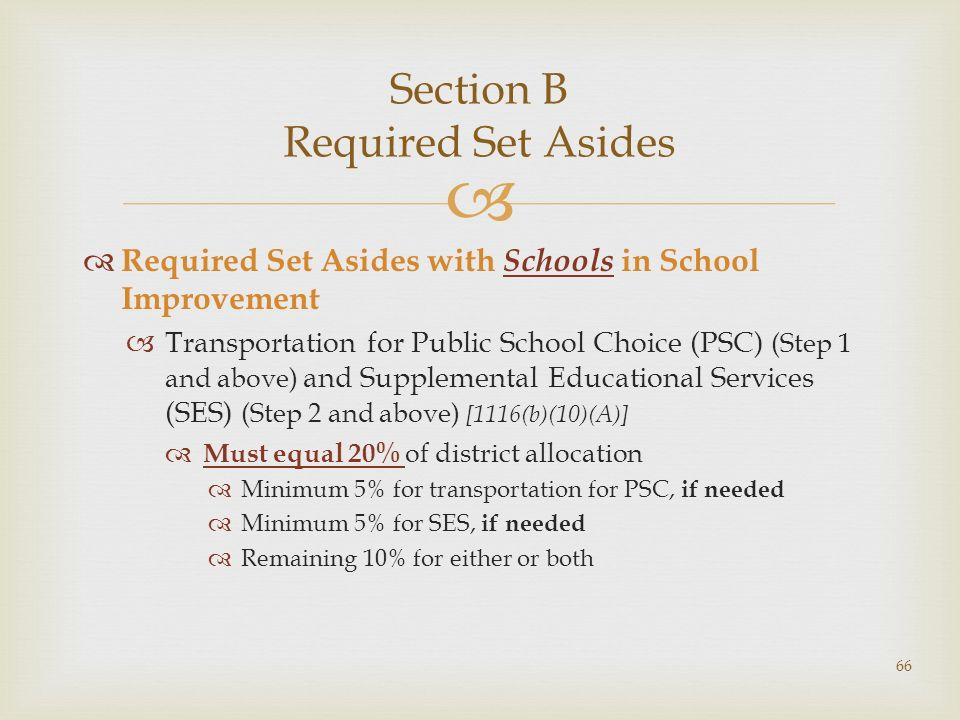 Section B Required Set Asides Required Set Asides with Schools in School Improvement Transportation for Public School Choice (PSC) (Step 1 and above) and Supplemental Educational Services (SES) (Step 2 and above) [1116(b)(10)(A)] Must equal 20% of district allocation Minimum 5% for transportation for PSC, if needed Minimum 5% for SES, if needed Remaining 10% for either or both 66
