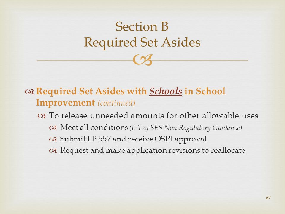 Section B Required Set Asides Required Set Asides with Schools in School Improvement (continued) To release unneeded amounts for other allowable uses Meet all conditions (L-1 of SES Non Regulatory Guidance) Submit FP 557 and receive OSPI approval Request and make application revisions to reallocate 67