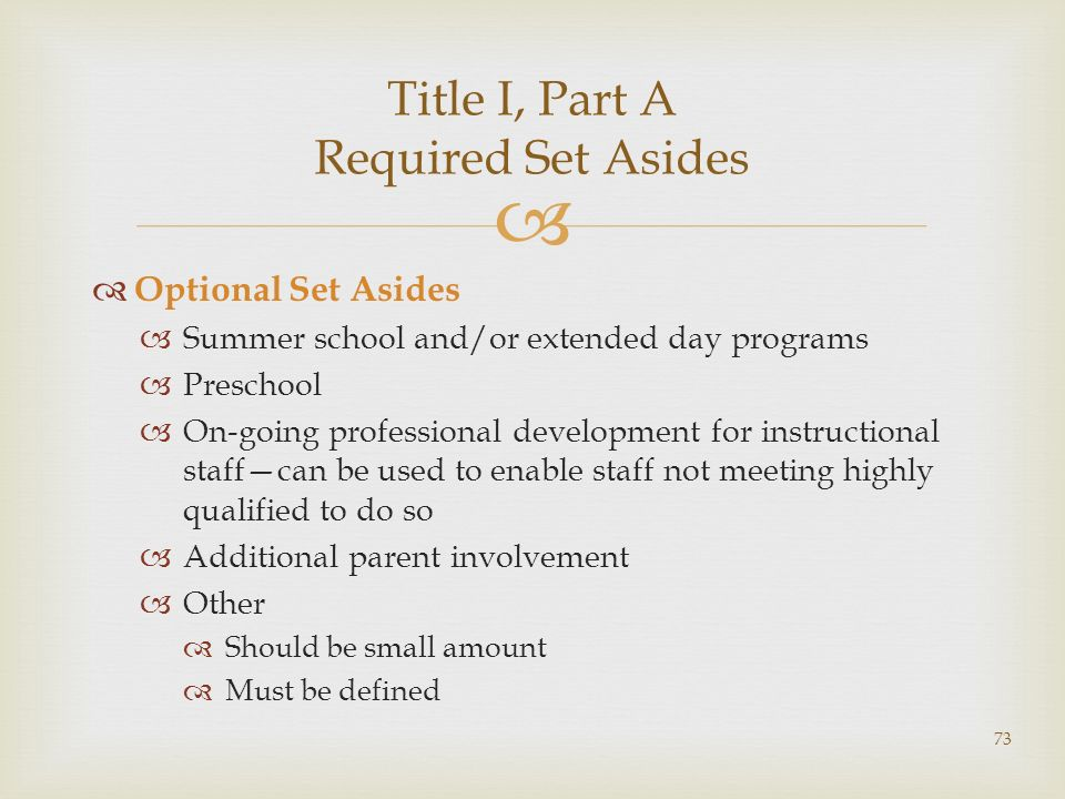 Optional Set Asides Summer school and/or extended day programs Preschool On-going professional development for instructional staffcan be used to enable staff not meeting highly qualified to do so Additional parent involvement Other Should be small amount Must be defined Title I, Part A Required Set Asides 73