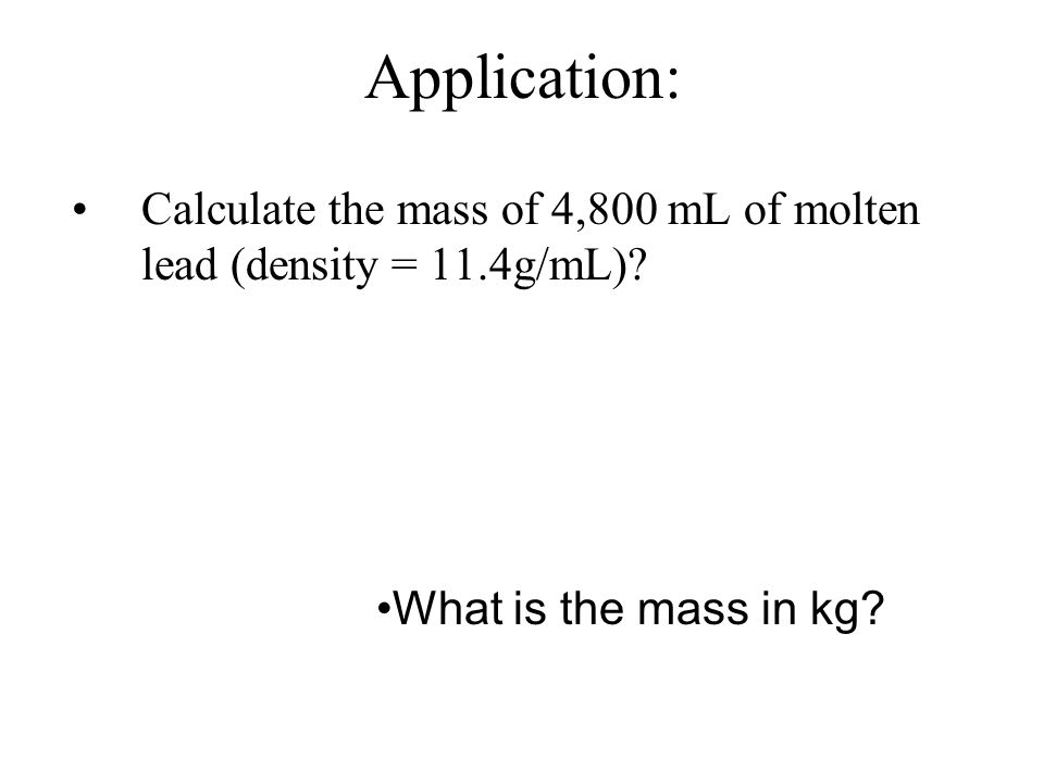 Application: Calculate the density of a 57.9g sample of metal with a volume of 22.45mL.