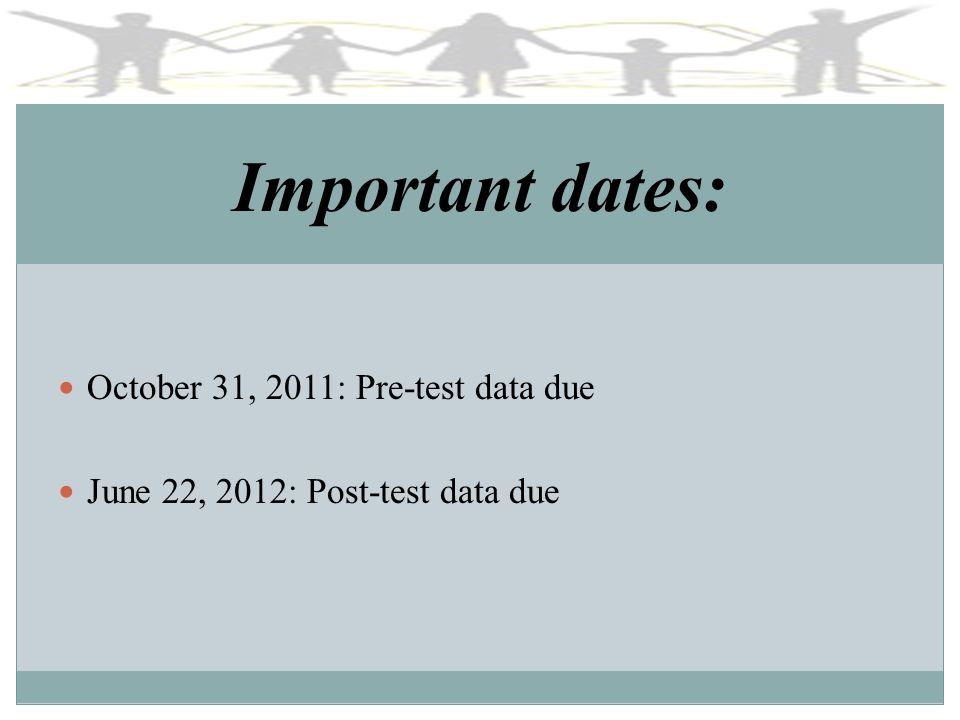 Important dates: October 31, 2011: Pre-test data due June 22, 2012: Post-test data due