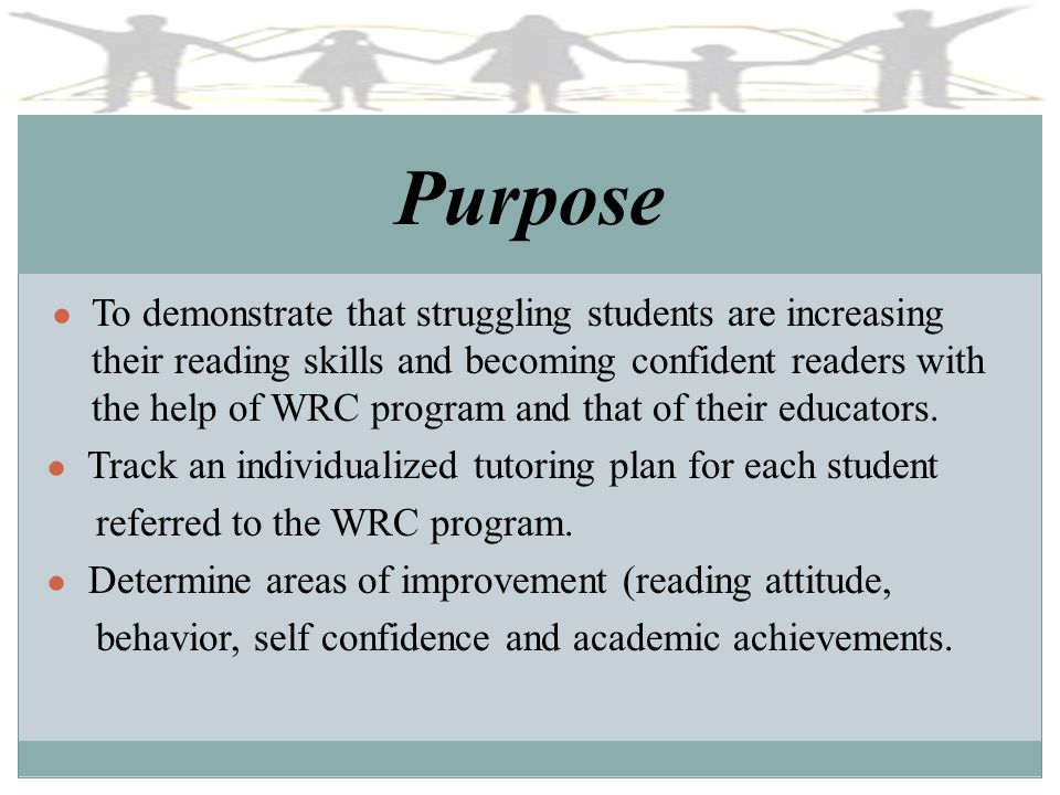 Purpose To demonstrate that struggling students are increasing their reading skills and becoming confident readers with the help of WRC program and that of their educators.