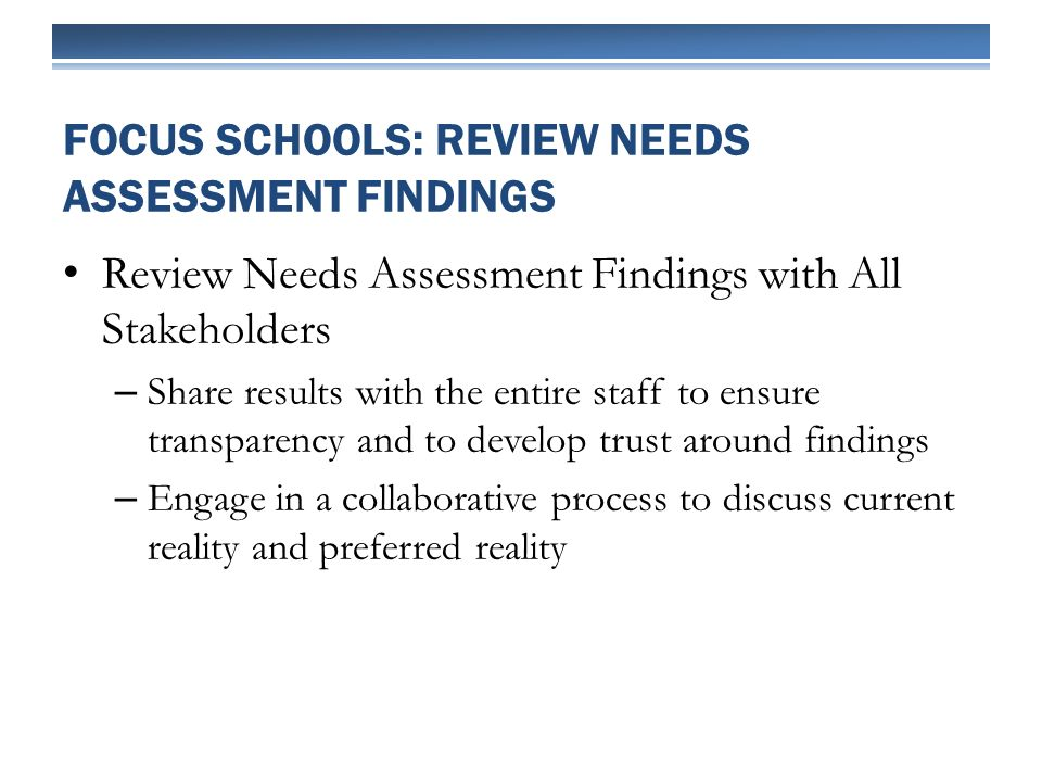 Review Needs Assessment Findings with All Stakeholders – Share results with the entire staff to ensure transparency and to develop trust around findings – Engage in a collaborative process to discuss current reality and preferred reality FOCUS SCHOOLS: REVIEW NEEDS ASSESSMENT FINDINGS