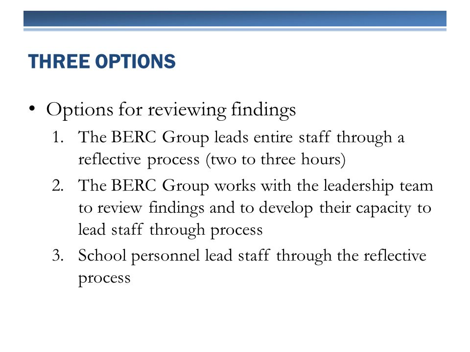 Options for reviewing findings 1.The BERC Group leads entire staff through a reflective process (two to three hours) 2.The BERC Group works with the leadership team to review findings and to develop their capacity to lead staff through process 3.School personnel lead staff through the reflective process THREE OPTIONS