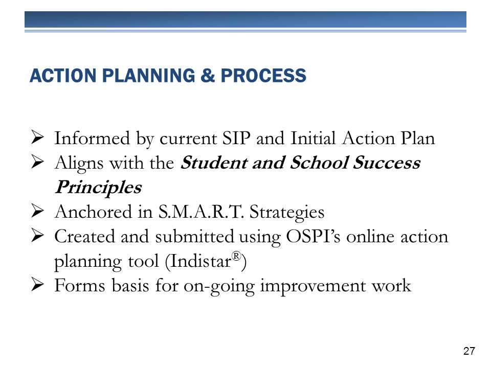 ACTION PLANNING & PROCESS Informed by current SIP and Initial Action Plan Aligns with the Student and School Success Principles Anchored in S.M.A.R.T.