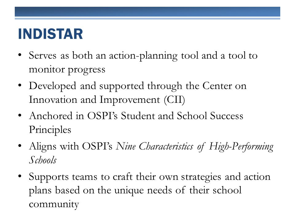 Serves as both an action-planning tool and a tool to monitor progress Developed and supported through the Center on Innovation and Improvement (CII) Anchored in OSPIs Student and School Success Principles Aligns with OSPIs Nine Characteristics of High-Performing Schools Supports teams to craft their own strategies and action plans based on the unique needs of their school community INDISTAR