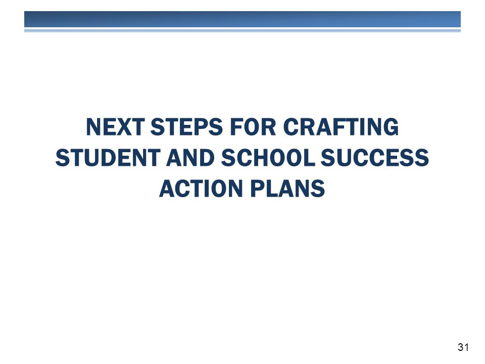 NEXT STEPS FOR CRAFTING STUDENT AND SCHOOL SUCCESS ACTION PLANS 31
