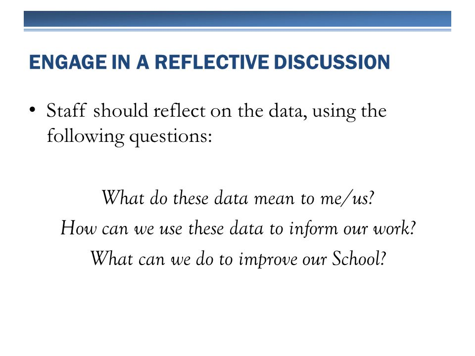 Staff should reflect on the data, using the following questions: What do these data mean to me/us.
