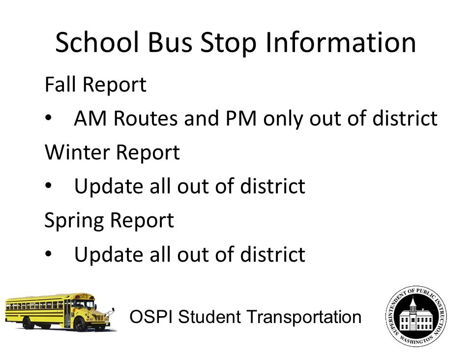 School Bus Stop Information Fall Report AM Routes and PM only out of district Winter Report Update all out of district Spring Report Update all out of district OSPI Student Transportation