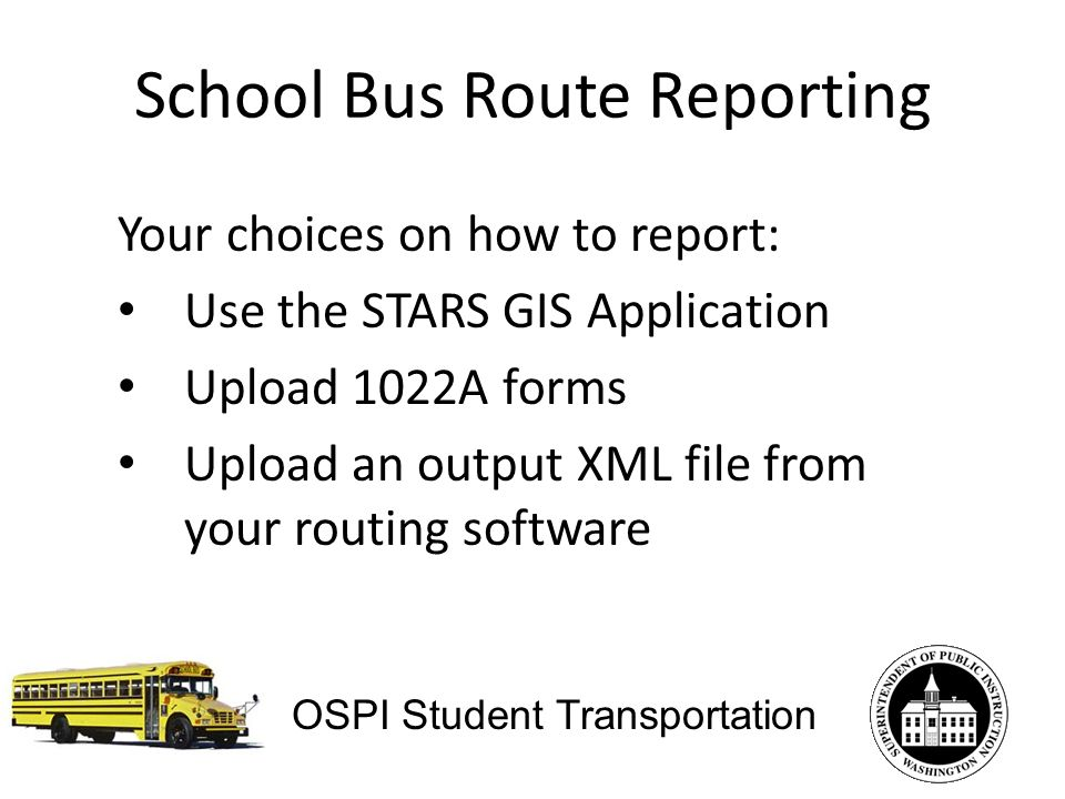School Bus Route Reporting Your choices on how to report: Use the STARS GIS Application Upload 1022A forms Upload an output XML file from your routing software OSPI Student Transportation