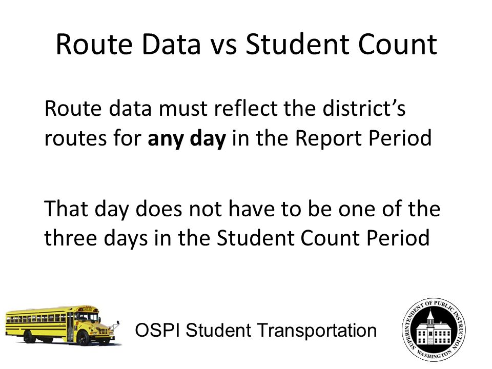 Route Data vs Student Count Route data must reflect the districts routes for any day in the Report Period That day does not have to be one of the three days in the Student Count Period OSPI Student Transportation