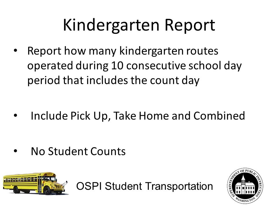 Kindergarten Report Report how many kindergarten routes operated during 10 consecutive school day period that includes the count day Include Pick Up, Take Home and Combined No Student Counts OSPI Student Transportation