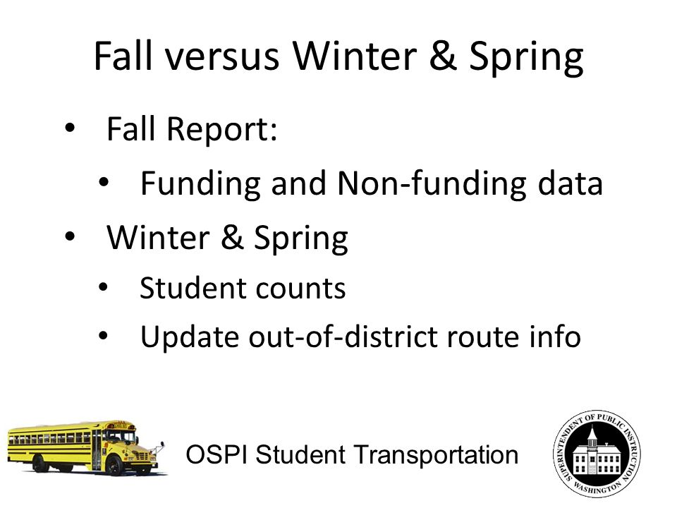 Fall versus Winter & Spring Fall Report: Funding and Non-funding data Winter & Spring Student counts Update out-of-district route info OSPI Student Transportation