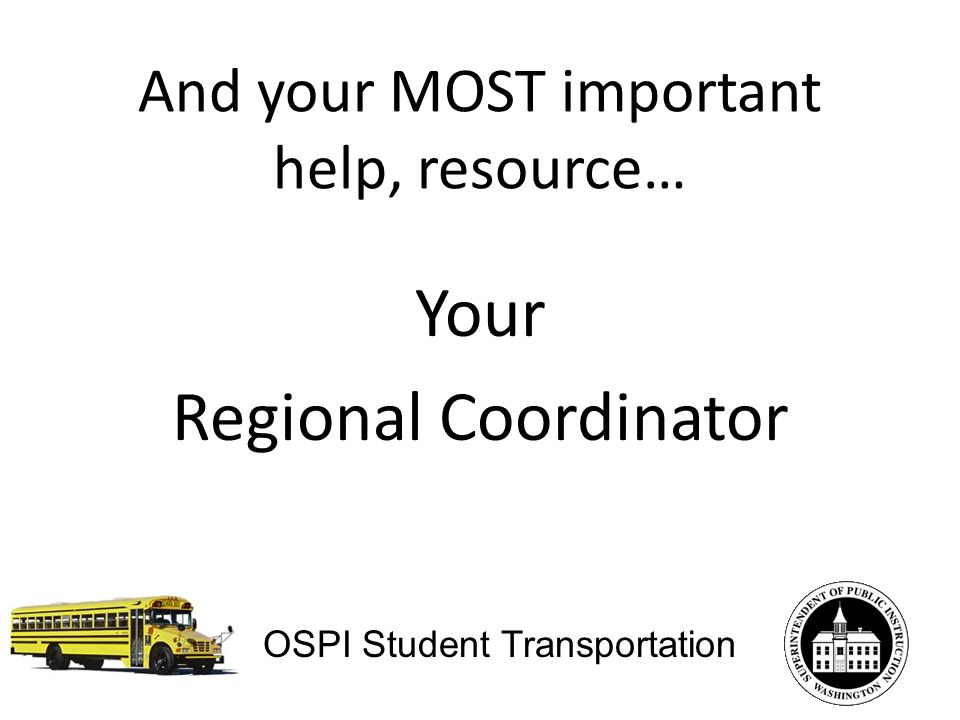 And your MOST important help, resource… Your Regional Coordinator OSPI Student Transportation