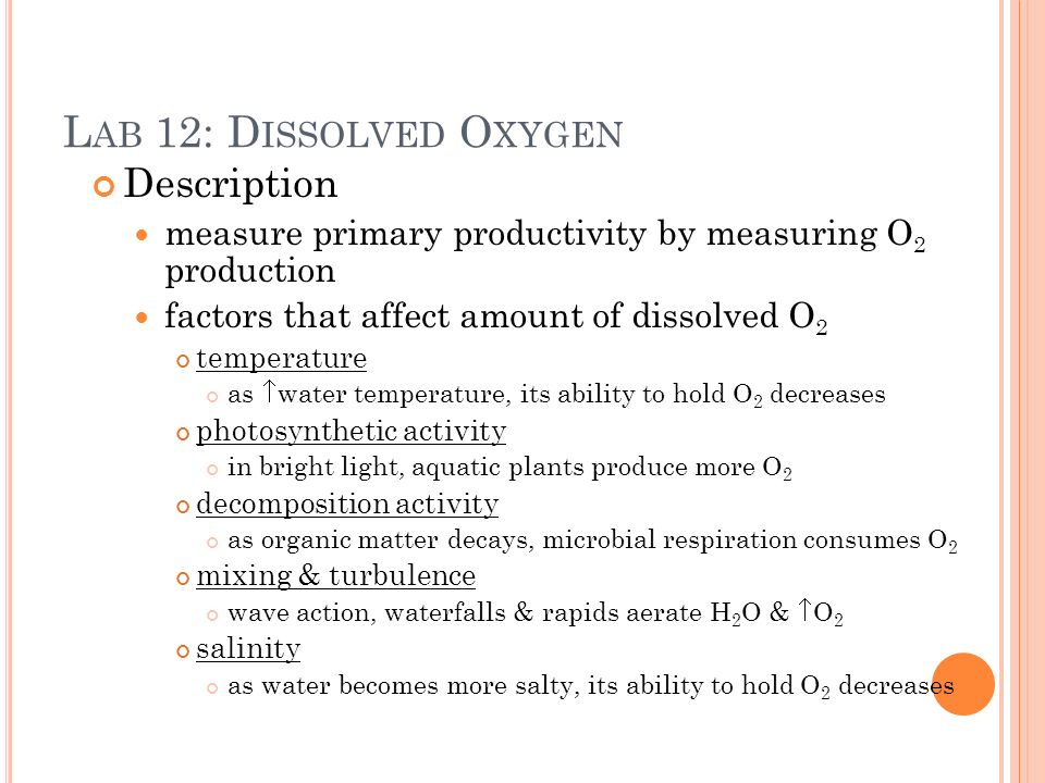 Description measure primary productivity by measuring O 2 production factors that affect amount of dissolved O 2 temperature as water temperature, its ability to hold O 2 decreases photosynthetic activity in bright light, aquatic plants produce more O 2 decomposition activity as organic matter decays, microbial respiration consumes O 2 mixing & turbulence wave action, waterfalls & rapids aerate H 2 O & O 2 salinity as water becomes more salty, its ability to hold O 2 decreases