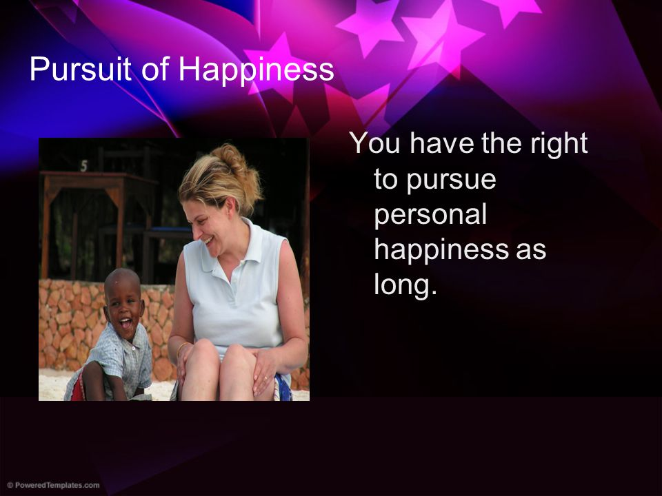 Pursuit of Happiness You have the right to pursue personal happiness as long.