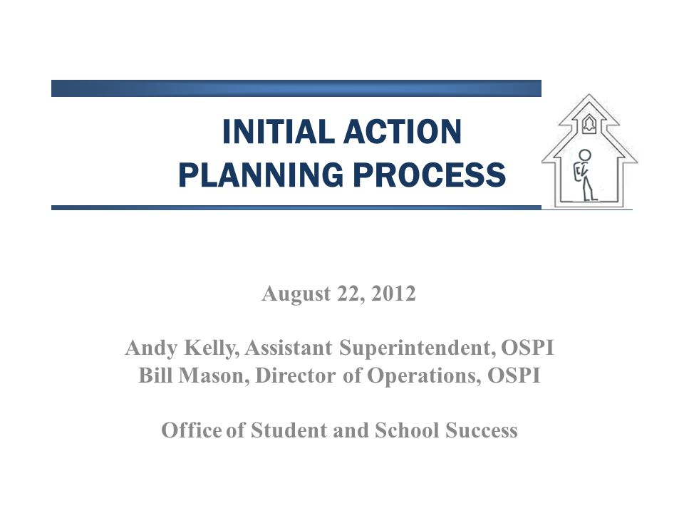 INITIAL ACTION PLANNING PROCESS August 22, 2012 Andy Kelly, Assistant Superintendent, OSPI Bill Mason, Director of Operations, OSPI Office of Student and School Success