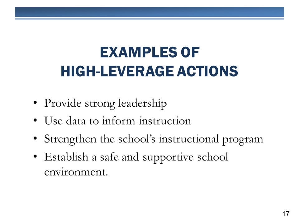 EXAMPLES OF HIGH-LEVERAGE ACTIONS 17 Provide strong leadership Use data to inform instruction Strengthen the schools instructional program Establish a safe and supportive school environment.